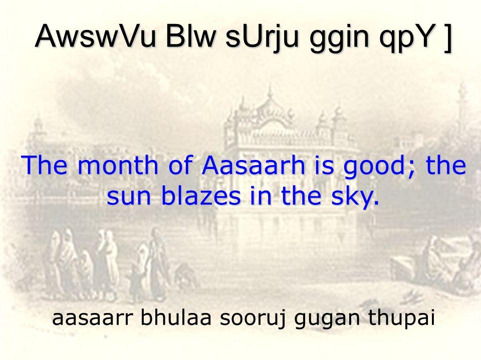 aasaarr bhulaa sooruj gugan thupai AwswVu Blw sUrju ggin qpY ] The month of Aasaarh is good; the sun blazes in the sky.