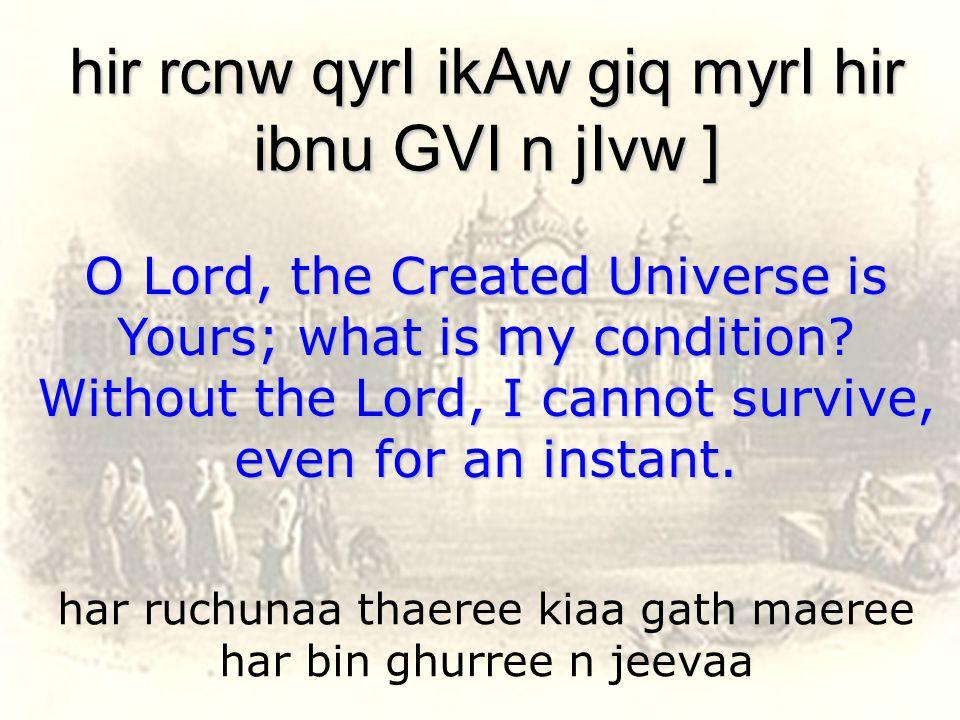 har ruchunaa thaeree kiaa gath maeree har bin ghurree n jeevaa hir rcnw qyrI ikAw giq myrI hir ibnu GVI n jIvw ] O Lord, the Created Universe is Yours; what is my condition.