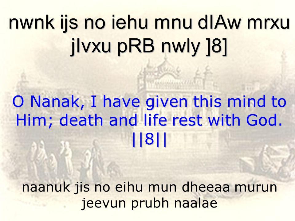 naanuk jis no eihu mun dheeaa murun jeevun prubh naalae nwnk ijs no iehu mnu dIAw mrxu jIvxu pRB nwly ]8] O Nanak, I have given this mind to Him; death and life rest with God.