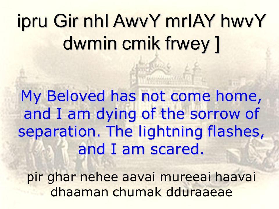 pir ghar nehee aavai mureeai haavai dhaaman chumak dduraaeae ipru Gir nhI AwvY mrIAY hwvY dwmin cmik frwey ] My Beloved has not come home, and I am dying of the sorrow of separation.