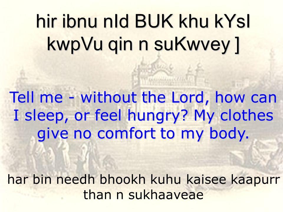 har bin needh bhookh kuhu kaisee kaapurr than n sukhaaveae hir ibnu nId BUK khu kYsI kwpVu qin n suKwvey ] Tell me - without the Lord, how can I sleep, or feel hungry.