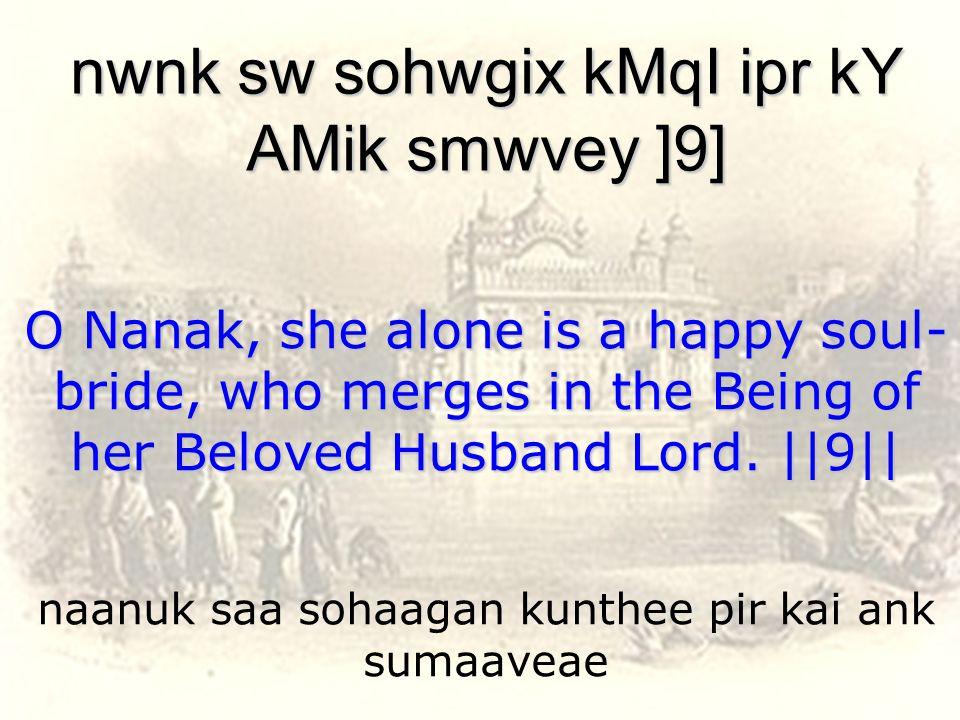 naanuk saa sohaagan kunthee pir kai ank sumaaveae nwnk sw sohwgix kMqI ipr kY AMik smwvey ]9] O Nanak, she alone is a happy soul- bride, who merges in the Being of her Beloved Husband Lord.