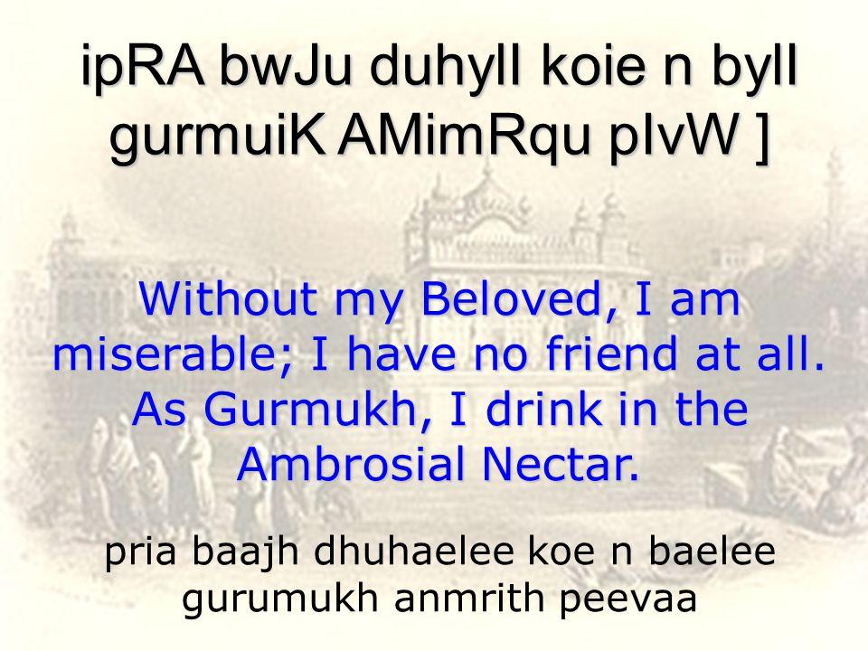 pria baajh dhuhaelee koe n baelee gurumukh anmrith peevaa ipRA bwJu duhylI koie n bylI gurmuiK AMimRqu pIvW ] Without my Beloved, I am miserable; I have no friend at all.