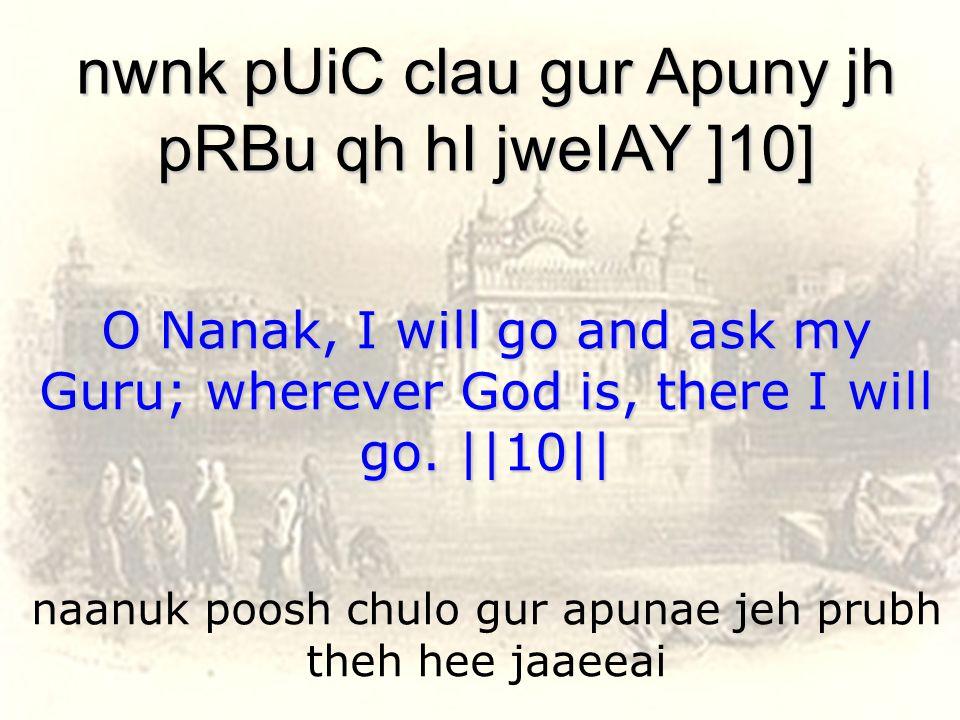 naanuk poosh chulo gur apunae jeh prubh theh hee jaaeeai nwnk pUiC clau gur Apuny jh pRBu qh hI jweIAY ]10] O Nanak, I will go and ask my Guru; wherever God is, there I will go.