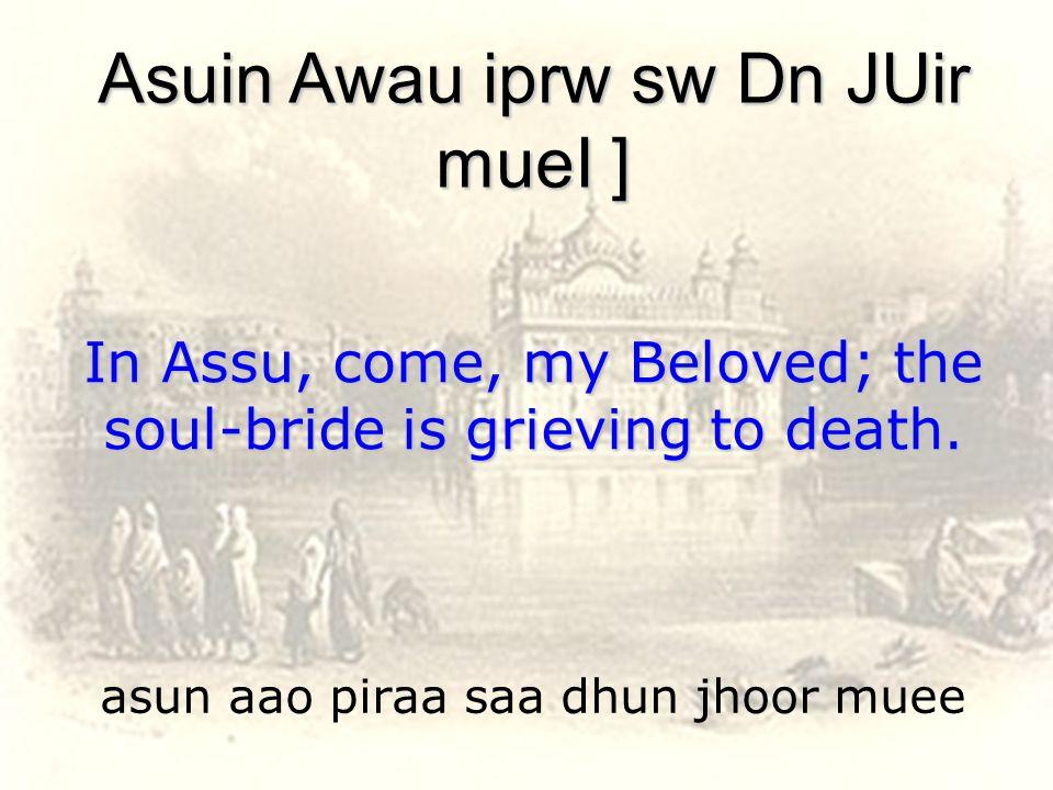 asun aao piraa saa dhun jhoor muee Asuin Awau iprw sw Dn JUir mueI ] In Assu, come, my Beloved; the soul-bride is grieving to death.