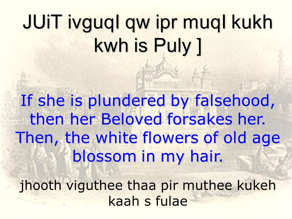 jhooth viguthee thaa pir muthee kukeh kaah s fulae JUiT ivguqI qw ipr muqI kukh kwh is Puly ] If she is plundered by falsehood, then her Beloved forsakes her.