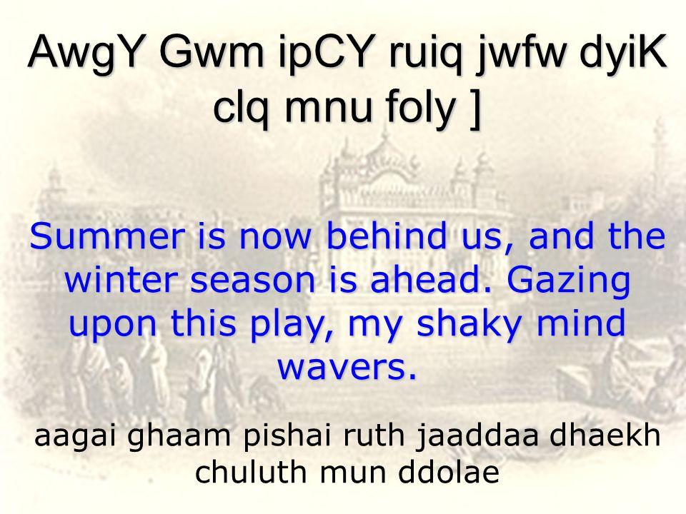 aagai ghaam pishai ruth jaaddaa dhaekh chuluth mun ddolae AwgY Gwm ipCY ruiq jwfw dyiK clq mnu foly ] Summer is now behind us, and the winter season is ahead.
