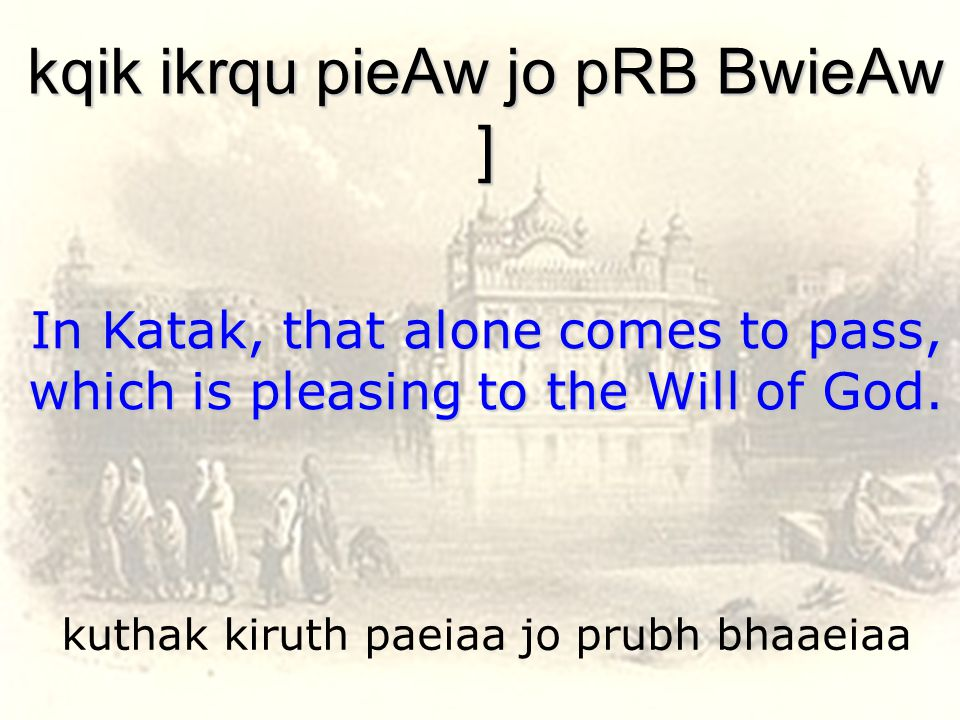kuthak kiruth paeiaa jo prubh bhaaeiaa kqik ikrqu pieAw jo pRB BwieAw ] In Katak, that alone comes to pass, which is pleasing to the Will of God.