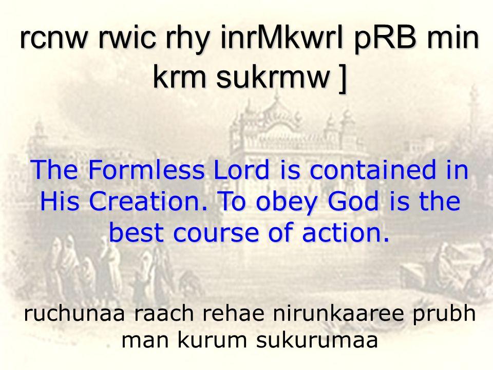 ruchunaa raach rehae nirunkaaree prubh man kurum sukurumaa rcnw rwic rhy inrMkwrI pRB min krm sukrmw ] The Formless Lord is contained in His Creation.
