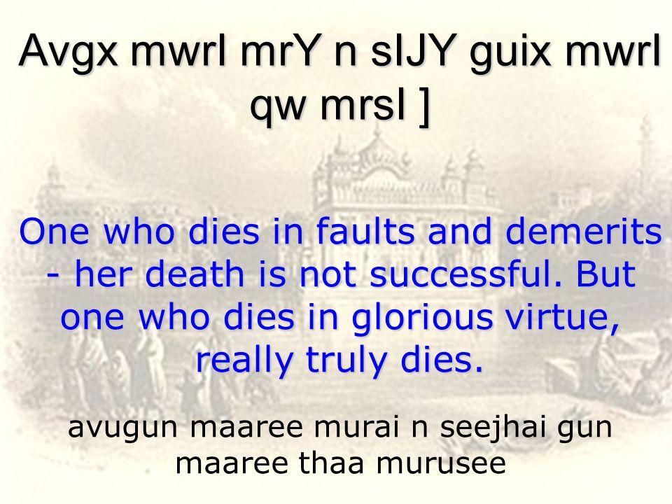 avugun maaree murai n seejhai gun maaree thaa murusee Avgx mwrI mrY n sIJY guix mwrI qw mrsI ] One who dies in faults and demerits - her death is not successful.