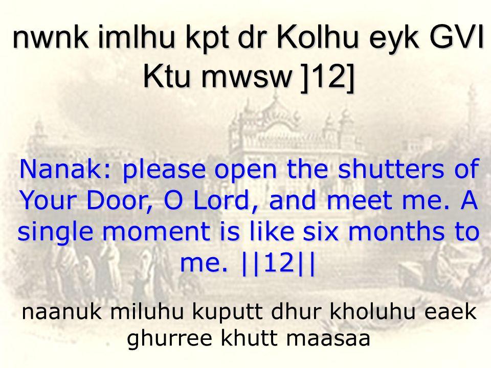 naanuk miluhu kuputt dhur kholuhu eaek ghurree khutt maasaa nwnk imlhu kpt dr Kolhu eyk GVI Ktu mwsw ]12] Nanak: please open the shutters of Your Door, O Lord, and meet me.