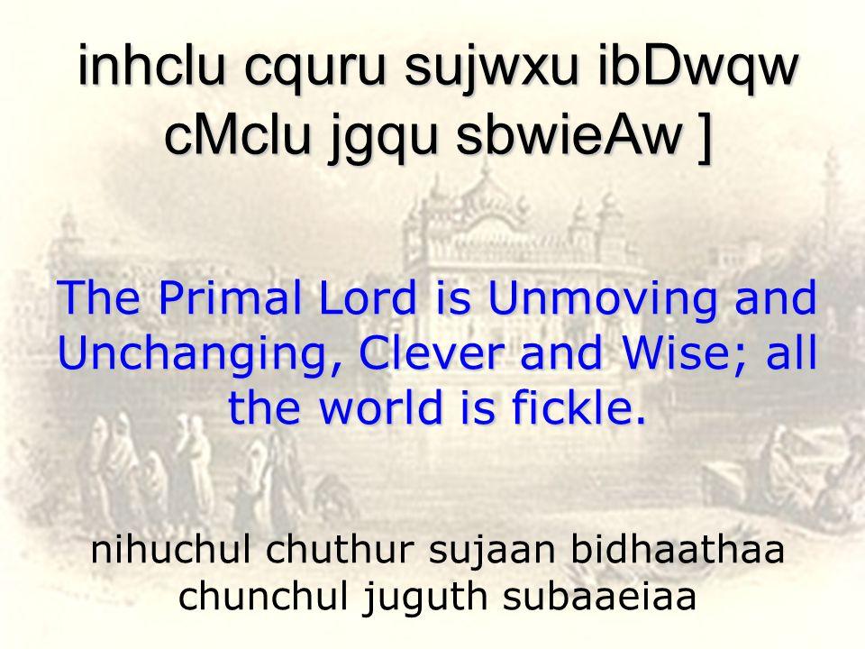nihuchul chuthur sujaan bidhaathaa chunchul juguth subaaeiaa inhclu cquru sujwxu ibDwqw cMclu jgqu sbwieAw ] The Primal Lord is Unmoving and Unchanging, Clever and Wise; all the world is fickle.
