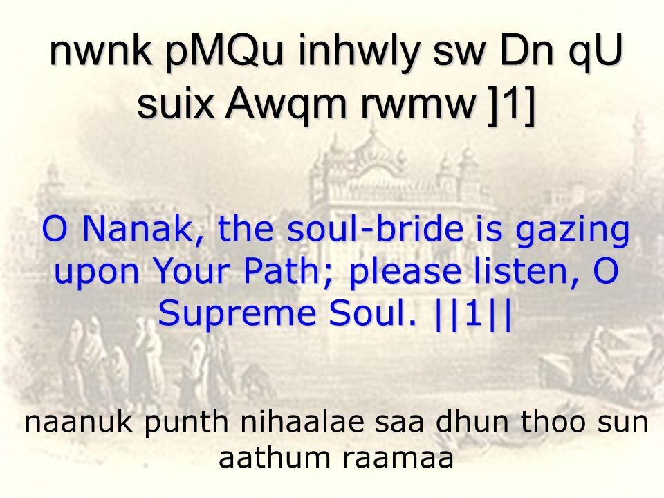 naanuk punth nihaalae saa dhun thoo sun aathum raamaa nwnk pMQu inhwly sw Dn qU suix Awqm rwmw ]1] O Nanak, the soul-bride is gazing upon Your Path; please listen, O Supreme Soul.