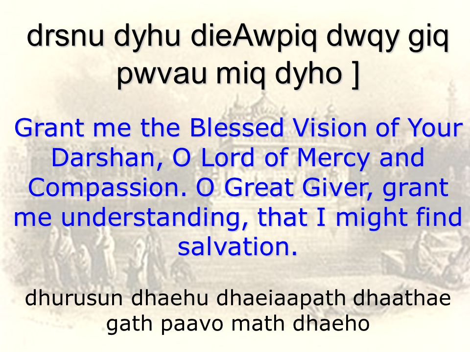 dhurusun dhaehu dhaeiaapath dhaathae gath paavo math dhaeho drsnu dyhu dieAwpiq dwqy giq pwvau miq dyho ] Grant me the Blessed Vision of Your Darshan, O Lord of Mercy and Compassion.