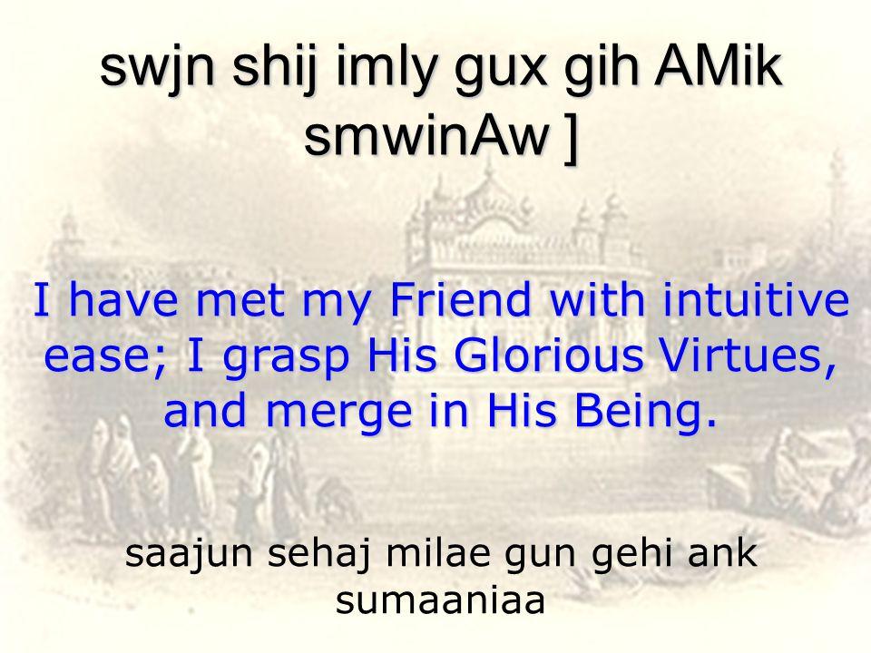 saajun sehaj milae gun gehi ank sumaaniaa swjn shij imly gux gih AMik smwinAw ] I have met my Friend with intuitive ease; I grasp His Glorious Virtues, and merge in His Being.