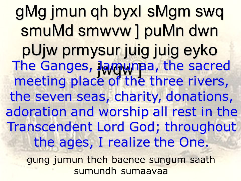 gung jumun theh baenee sungum saath sumundh sumaavaa gMg jmun qh byxI sMgm swq smuMd smwvw ] puMn dwn pUjw prmysur juig juig eyko jwqw ] The Ganges, Jamunaa, the sacred meeting place of the three rivers, the seven seas, charity, donations, adoration and worship all rest in the Transcendent Lord God; throughout the ages, I realize the One.