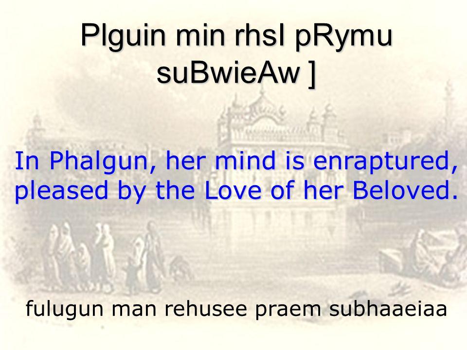 fulugun man rehusee praem subhaaeiaa Plguin min rhsI pRymu suBwieAw ] In Phalgun, her mind is enraptured, pleased by the Love of her Beloved.