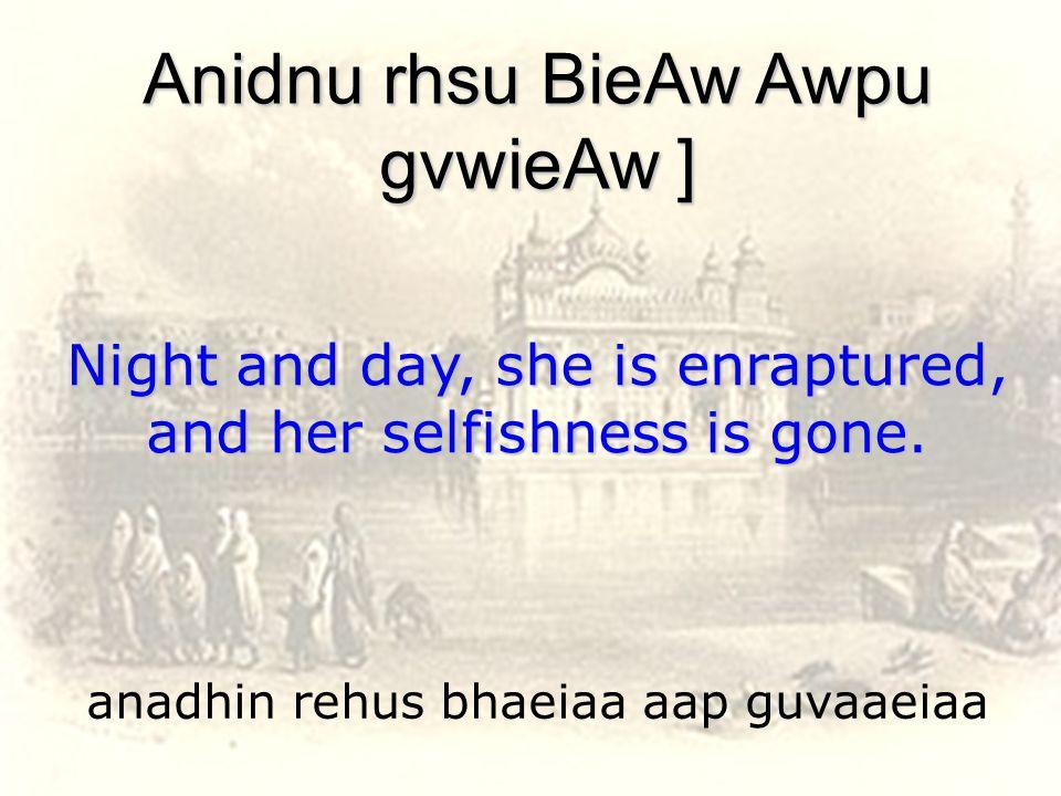 anadhin rehus bhaeiaa aap guvaaeiaa Anidnu rhsu BieAw Awpu gvwieAw ] Night and day, she is enraptured, and her selfishness is gone.