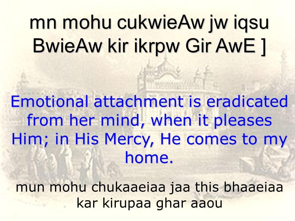 mun mohu chukaaeiaa jaa this bhaaeiaa kar kirupaa ghar aaou mn mohu cukwieAw jw iqsu BwieAw kir ikrpw Gir AwE ] Emotional attachment is eradicated from her mind, when it pleases Him; in His Mercy, He comes to my home.