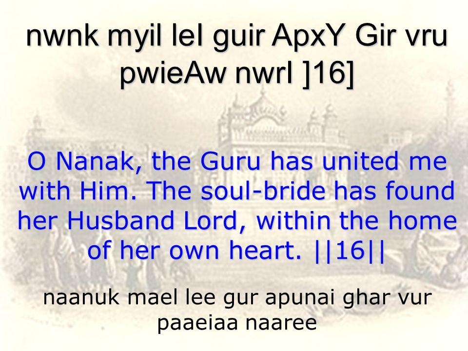 naanuk mael lee gur apunai ghar vur paaeiaa naaree nwnk myil leI guir ApxY Gir vru pwieAw nwrI ]16] O Nanak, the Guru has united me with Him.