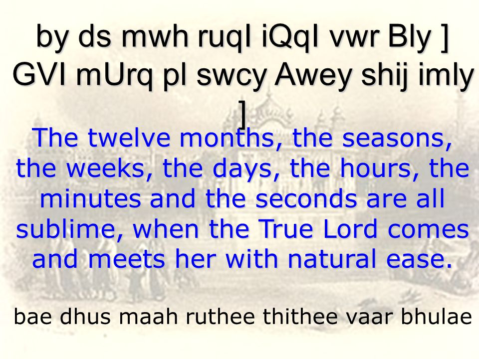 bae dhus maah ruthee thithee vaar bhulae by ds mwh ruqI iQqI vwr Bly ] GVI mUrq pl swcy Awey shij imly ] The twelve months, the seasons, the weeks, the days, the hours, the minutes and the seconds are all sublime, when the True Lord comes and meets her with natural ease.