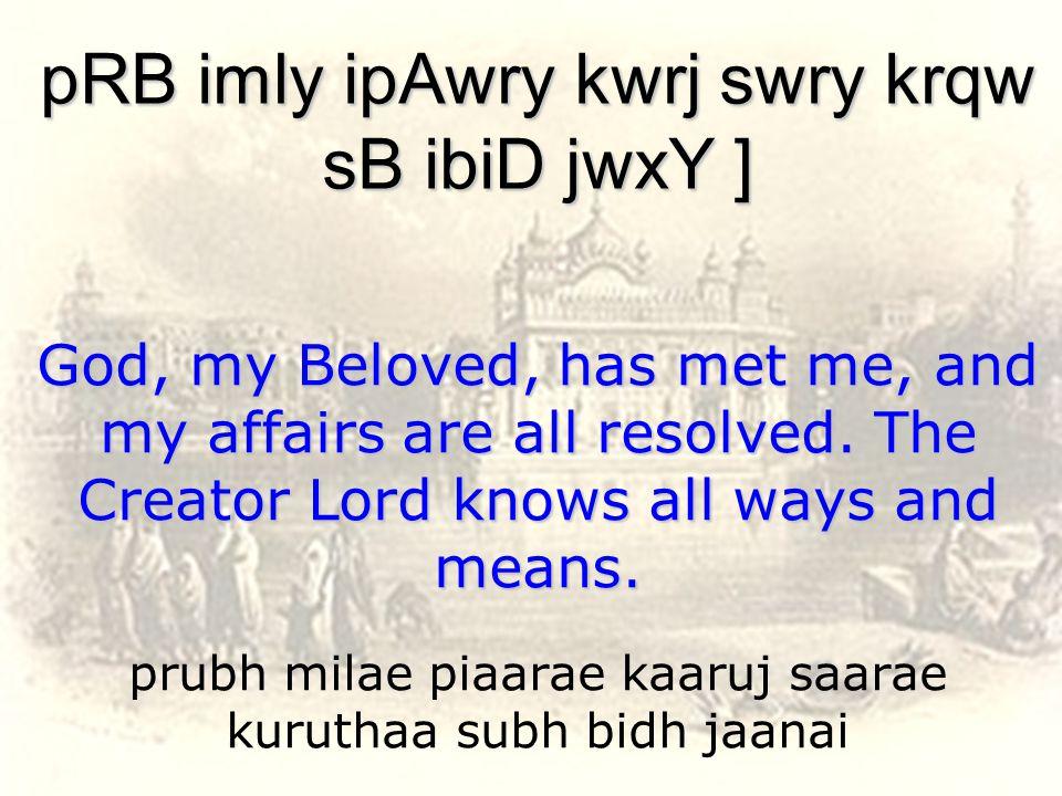 prubh milae piaarae kaaruj saarae kuruthaa subh bidh jaanai pRB imly ipAwry kwrj swry krqw sB ibiD jwxY ] God, my Beloved, has met me, and my affairs are all resolved.