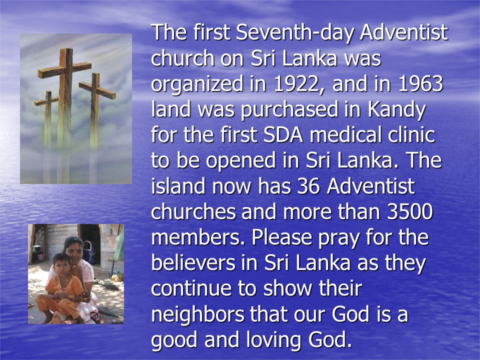 The first Seventh-day Adventist church on Sri Lanka was organized in 1922, and in 1963 land was purchased in Kandy for the first SDA medical clinic to be opened in Sri Lanka.