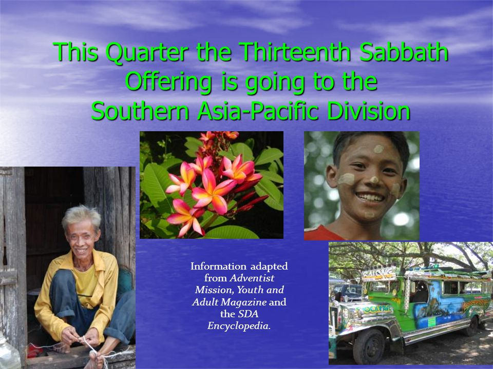 This Quarter the Thirteenth Sabbath Offering is going to the Southern Asia-Pacific Division Information adapted from Adventist Mission, Youth and Adult Magazine and the SDA Encyclopedia.