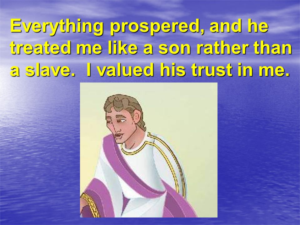 Everything prospered, and he treated me like a son rather than a slave. I valued his trust in me.