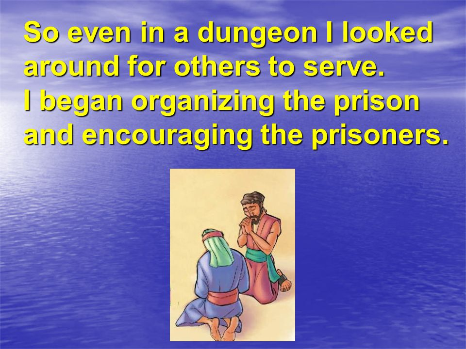 So even in a dungeon I looked around for others to serve.