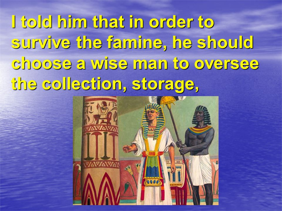 I told him that in order to survive the famine, he should choose a wise man to oversee the collection, storage,