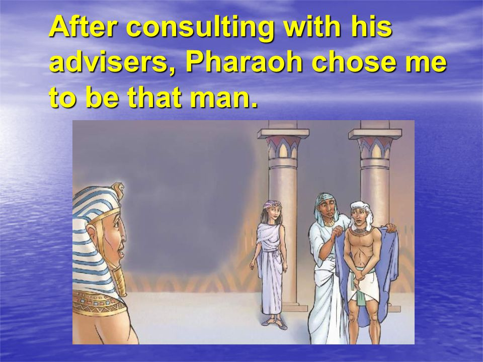 After consulting with his advisers, Pharaoh chose me to be that man.