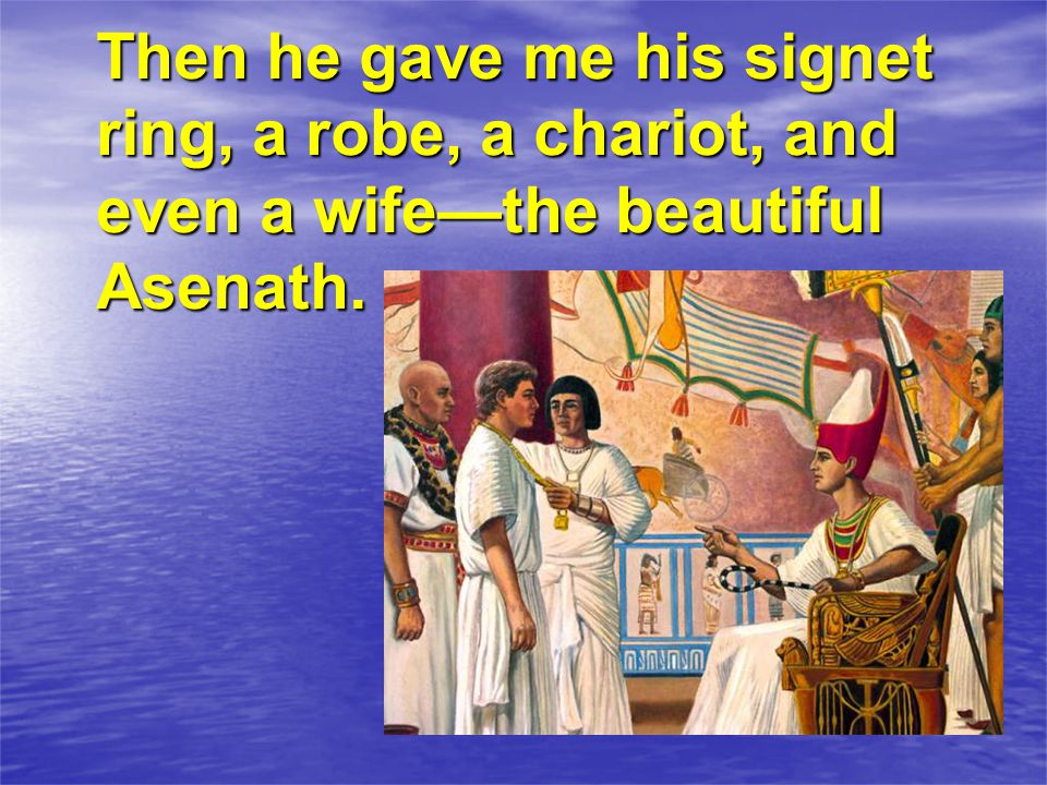 Then he gave me his signet ring, a robe, a chariot, and even a wife—the beautiful Asenath.
