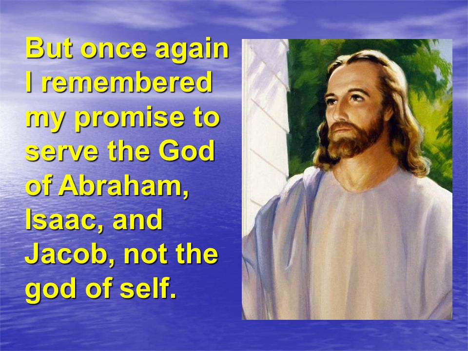 But once again I remembered my promise to serve the God of Abraham, Isaac, and Jacob, not the god of self.