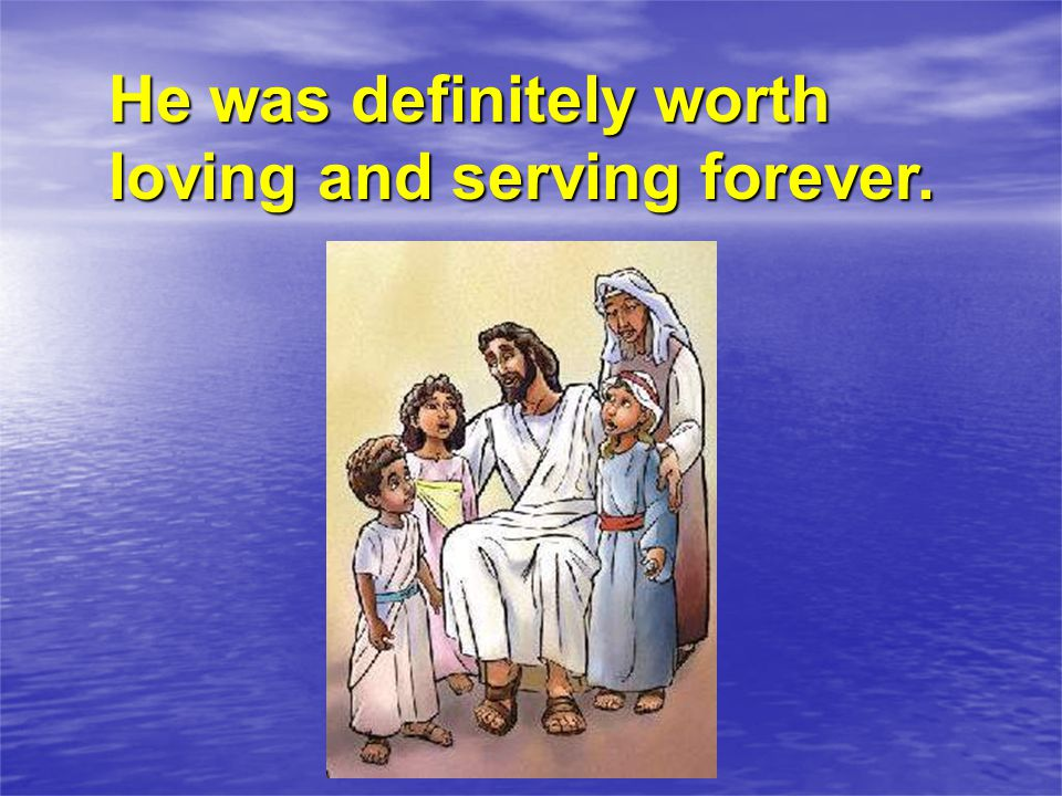 He was definitely worth loving and serving forever.