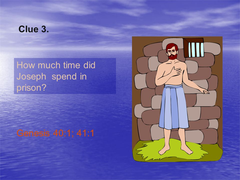 Clue 3. How much time did Joseph spend in prison Genesis 40:1; 41:1