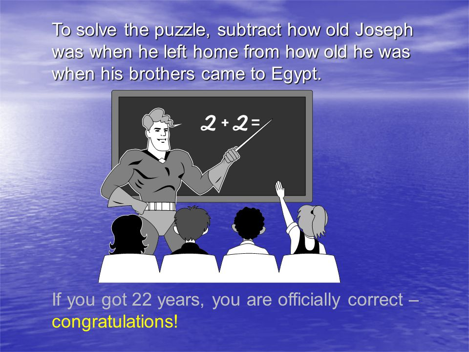 To solve the puzzle, subtract how old Joseph was when he left home from how old he was when his brothers came to Egypt.