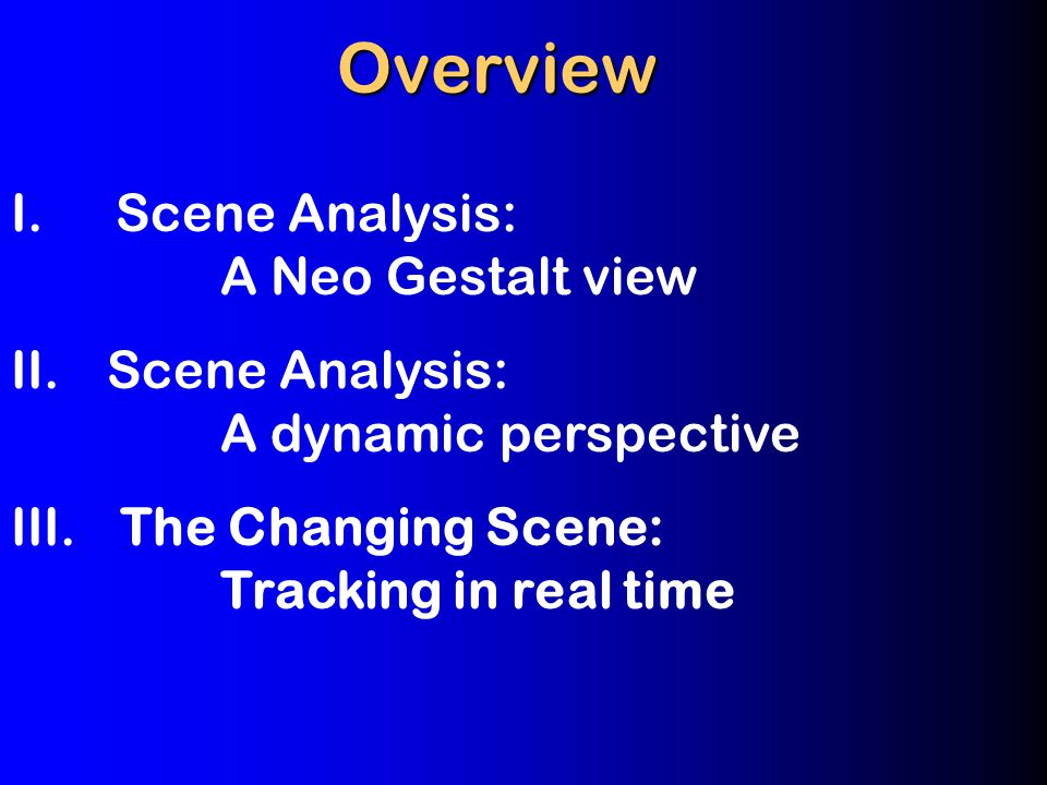 I.Scene Analysis: A Neo Gestalt view II.Scene Analysis: A dynamic perspective III.
