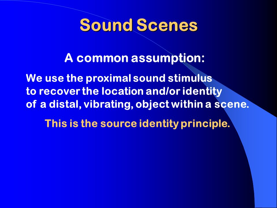 Sound Scenes A common assumption: We use the proximal sound stimulus to recover the location and/or identity of a distal, vibrating, object within a scene.