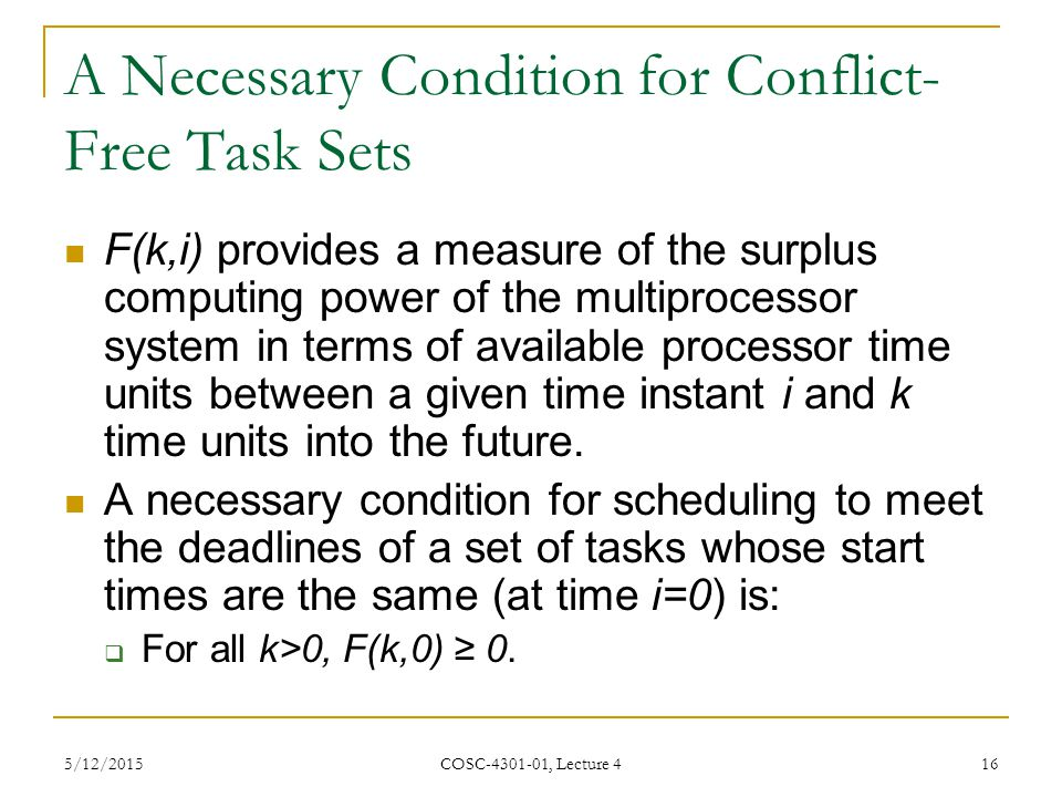 5/12/2015 COSC-4301-01, Lecture 4 16 A Necessary Condition for Conflict- Free Task Sets F(k,i) provides a measure of the surplus computing power of the multiprocessor system in terms of available processor time units between a given time instant i and k time units into the future.