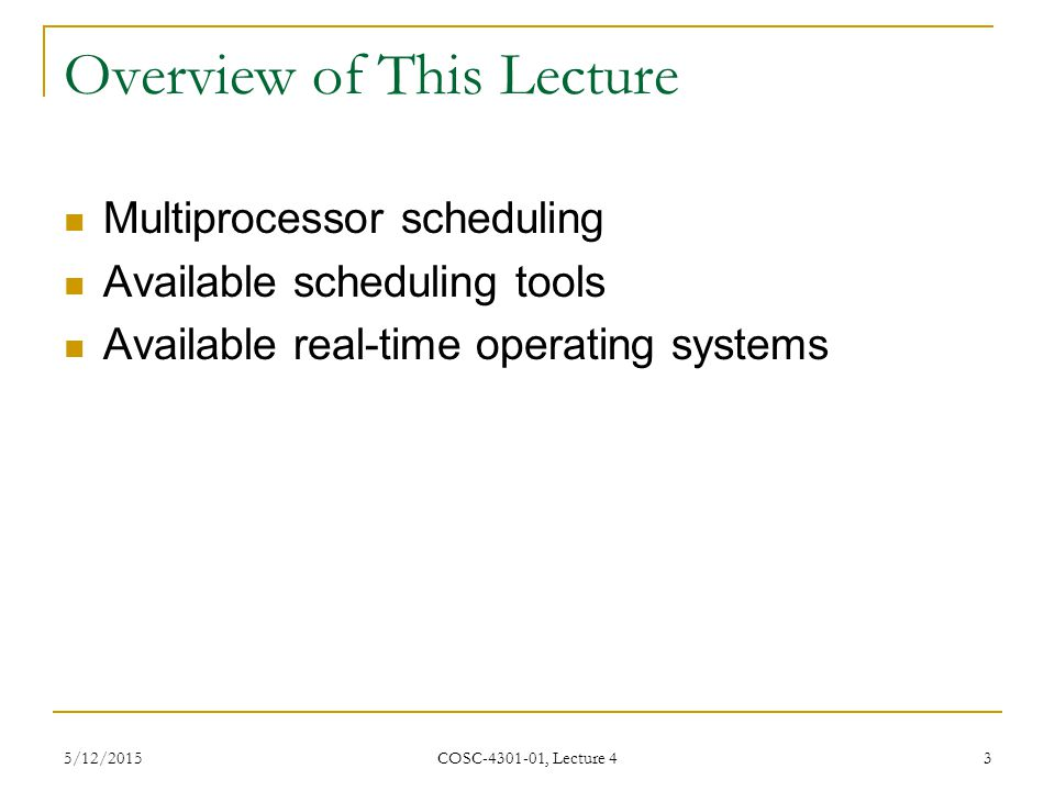 5/12/2015 COSC-4301-01, Lecture 4 3 Overview of This Lecture Multiprocessor scheduling Available scheduling tools Available real-time operating systems