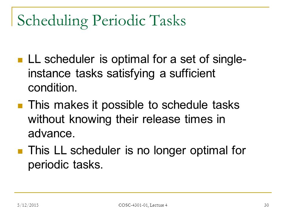 5/12/2015 COSC-4301-01, Lecture 4 30 Scheduling Periodic Tasks LL scheduler is optimal for a set of single- instance tasks satisfying a sufficient condition.