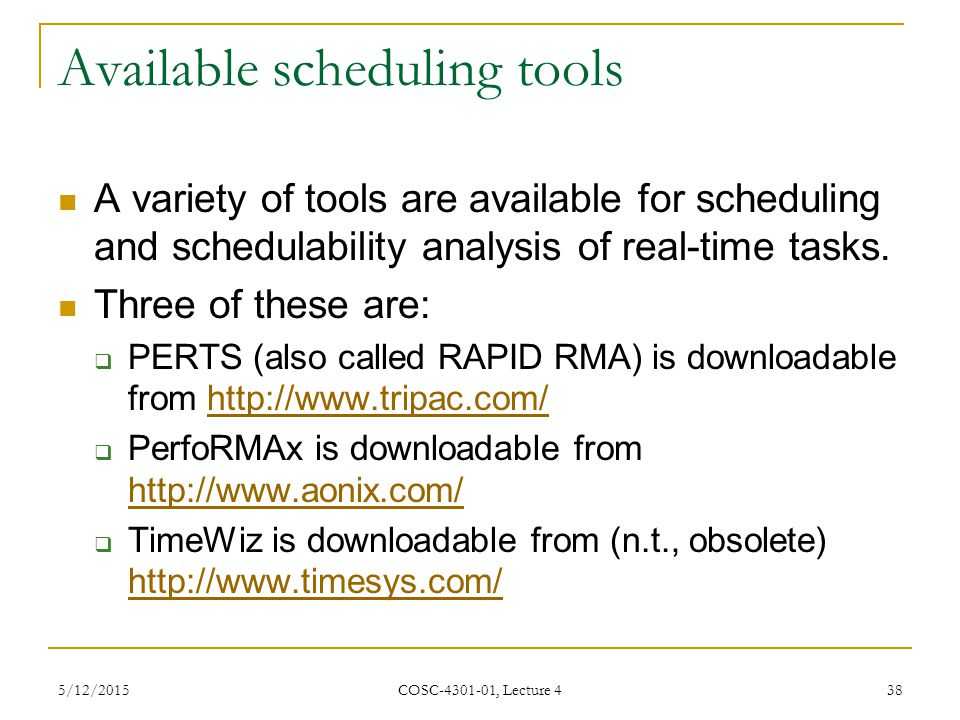 5/12/2015 COSC-4301-01, Lecture 4 38 Available scheduling tools A variety of tools are available for scheduling and schedulability analysis of real-time tasks.