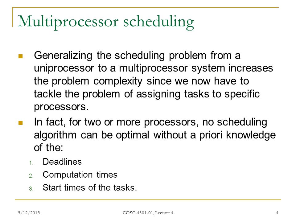 5/12/2015 COSC-4301-01, Lecture 4 4 Multiprocessor scheduling Generalizing the scheduling problem from a uniprocessor to a multiprocessor system increases the problem complexity since we now have to tackle the problem of assigning tasks to specific processors.