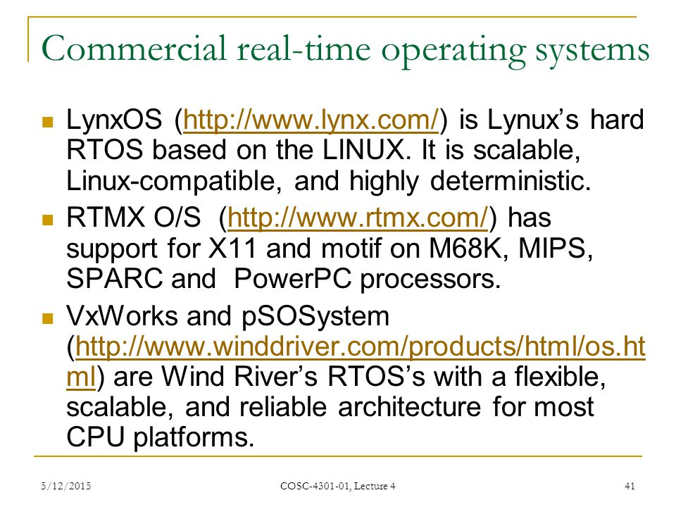 5/12/2015 COSC-4301-01, Lecture 4 41 Commercial real-time operating systems LynxOS (http://www.lynx.com/) is Lynux's hard RTOS based on the LINUX.