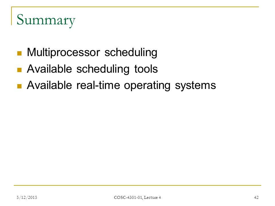 5/12/2015 COSC-4301-01, Lecture 4 42 Summary Multiprocessor scheduling Available scheduling tools Available real-time operating systems