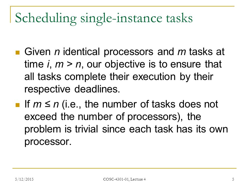 5/12/2015 COSC-4301-01, Lecture 4 5 Scheduling single-instance tasks Given n identical processors and m tasks at time i, m > n, our objective is to ensure that all tasks complete their execution by their respective deadlines.