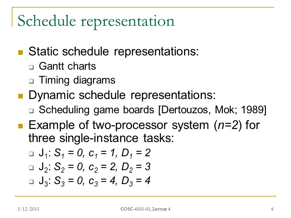 5/12/2015 COSC-4301-01, Lecture 4 6 Schedule representation Static schedule representations:  Gantt charts  Timing diagrams Dynamic schedule representations:  Scheduling game boards [Dertouzos, Mok; 1989] Example of two-processor system (n=2) for three single-instance tasks:  J 1 : S 1 = 0, c 1 = 1, D 1 = 2  J 2 : S 2 = 0, c 2 = 2, D 2 = 3  J 3 : S 3 = 0, c 3 = 4, D 3 = 4