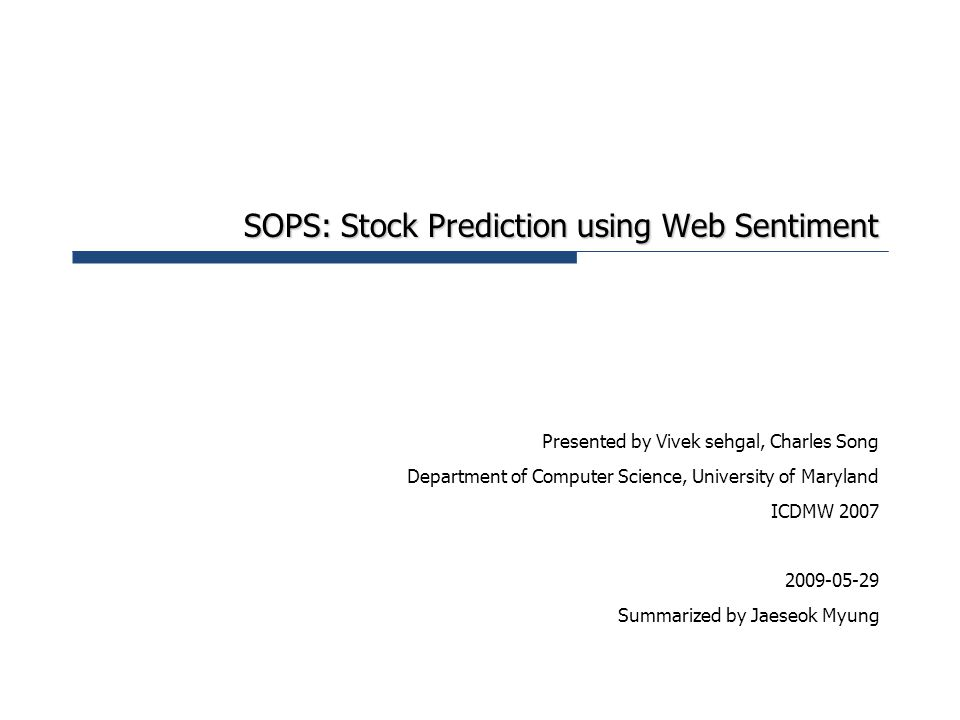 SOPS: Stock Prediction using Web Sentiment Presented by Vivek sehgal, Charles Song Department of Computer Science, University of Maryland ICDMW 2007 2