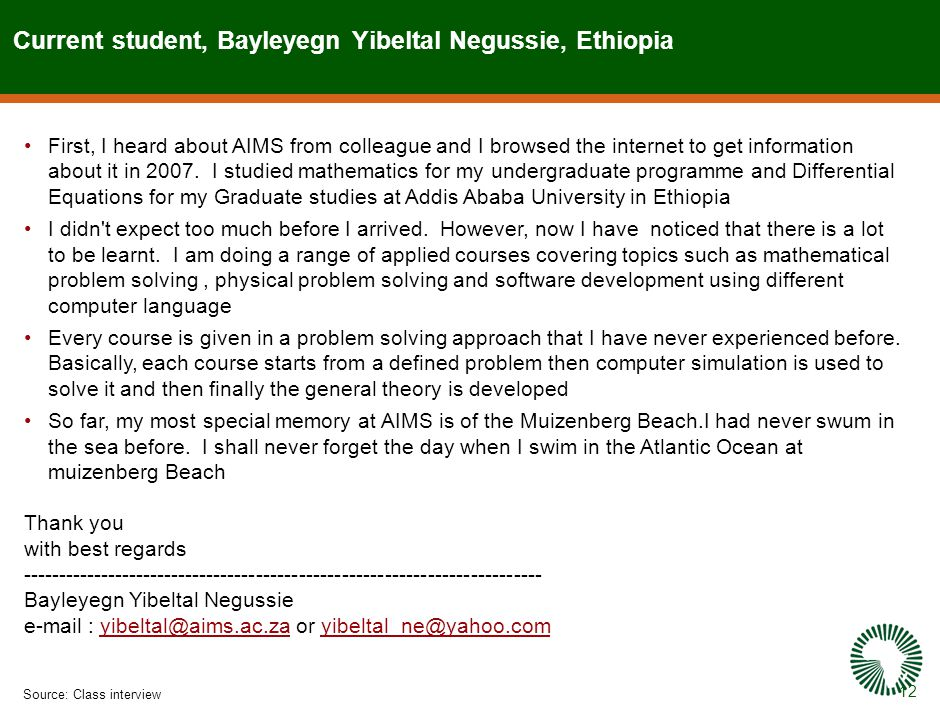 12 Current student, Bayleyegn Yibeltal Negussie, Ethiopia Source:Class interview First, I heard about AIMS from colleague and I browsed the internet to get information about it in 2007.